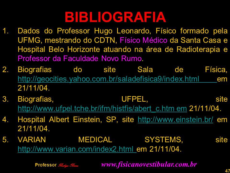 47 BIBLIOGRAFIA 1.Dados do Professor Hugo Leonardo, Físico formado pela UFMG, mestrando do CDTN, Físico Médico da Santa Casa e Hospital Belo Horizonte