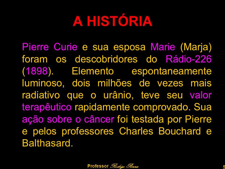 5 Professor Rodrigo Penna A HISTÓRIA Pierre Curie e sua esposa Marie (Marja) foram os descobridores do Rádio-226 (1898). Elemento espontaneamente lumi
