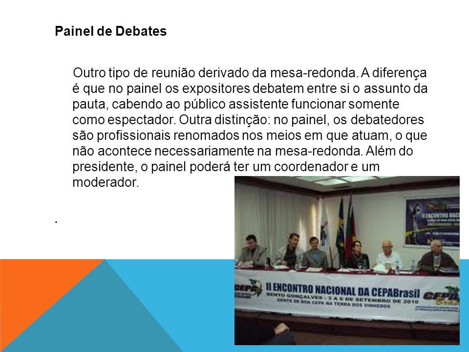 Painel de Debates Outro tipo de reunião derivado da mesa-redonda. A diferença é que no painel os expositores debatem entre si o assunto da pauta, cabe