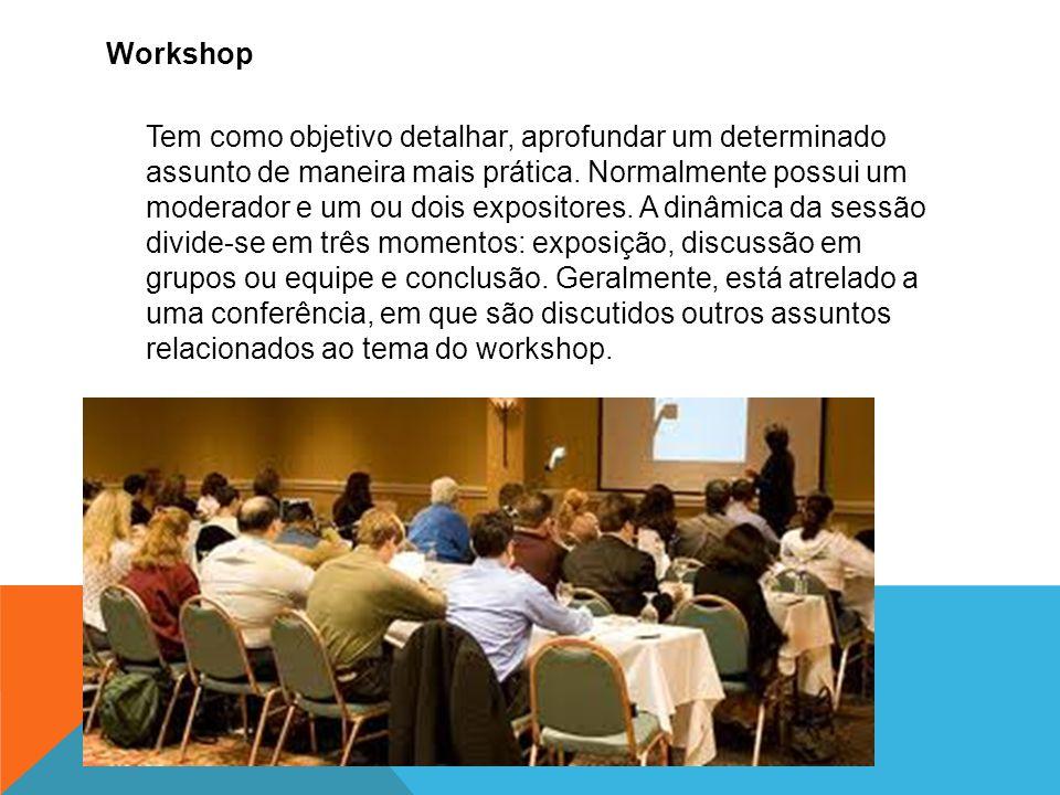 Workshop Tem como objetivo detalhar, aprofundar um determinado assunto de maneira mais prática. Normalmente possui um moderador e um ou dois expositor