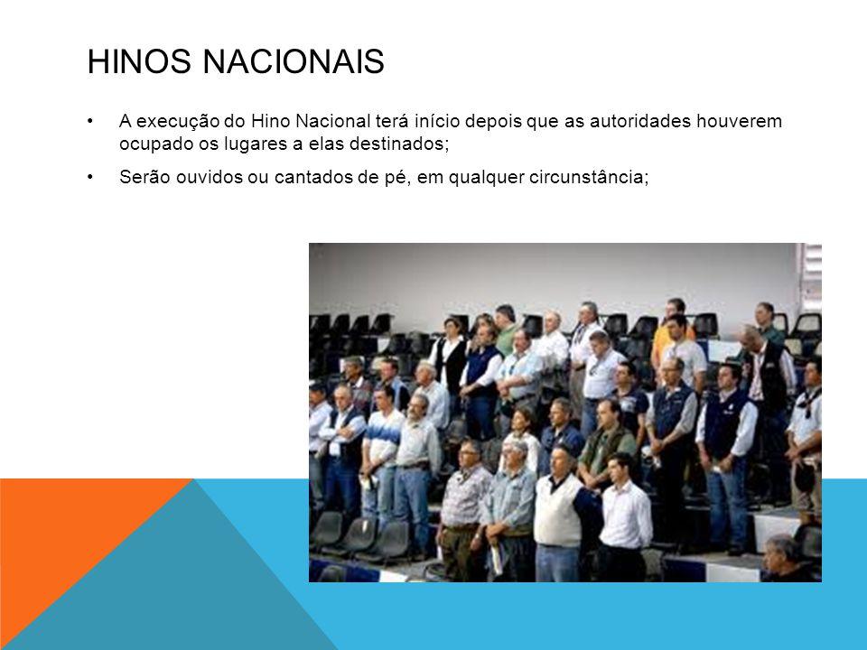 HINOS NACIONAIS •A execução do Hino Nacional terá início depois que as autoridades houverem ocupado os lugares a elas destinados; •Serão ouvidos ou ca