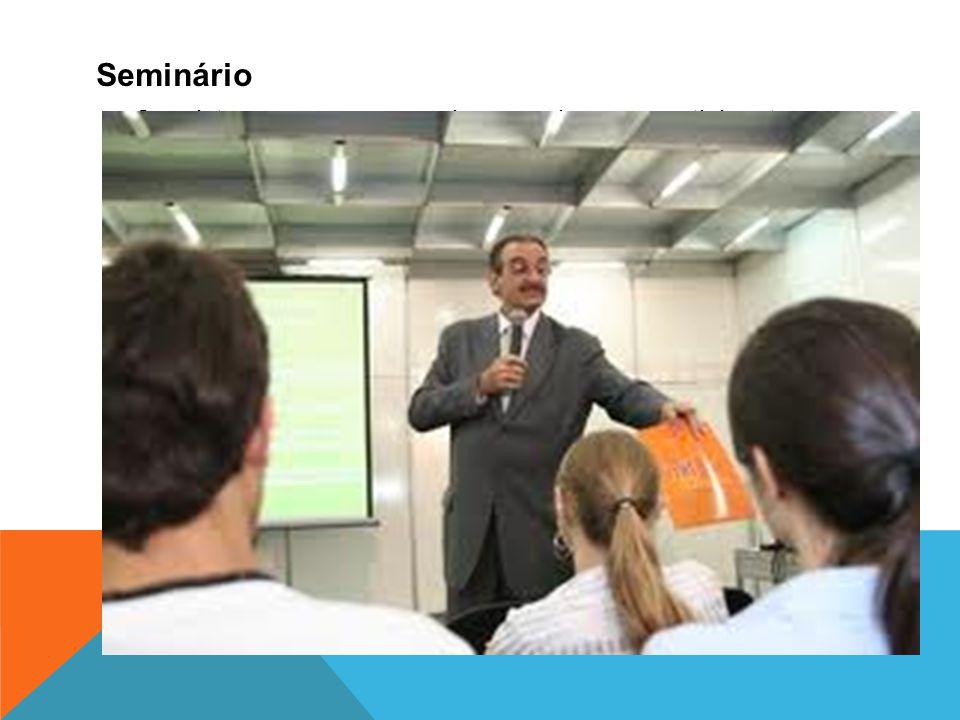 Seminário Consiste em uma exposição oral para participantes que possuam algum conhecimento prévio do assunto a ser debatido. Trata-se de um produto in