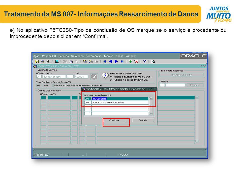 Tratamento da MS 007- Informações Ressarcimento de Danos e) No aplicativo F5TC0S0-Tipo de conclusão de OS marque se o serviço é procedente ou improcedente.depois clicar em 'Confirma'.
