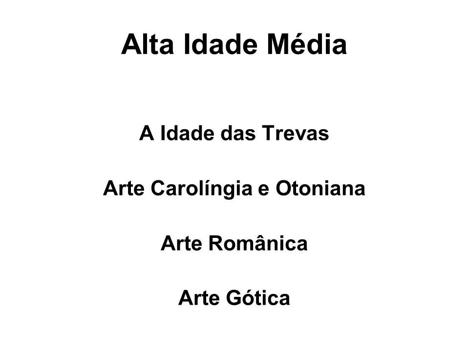 Alta Idade Média A Idade das Trevas Arte Carolíngia e Otoniana Arte Românica Arte Gótica