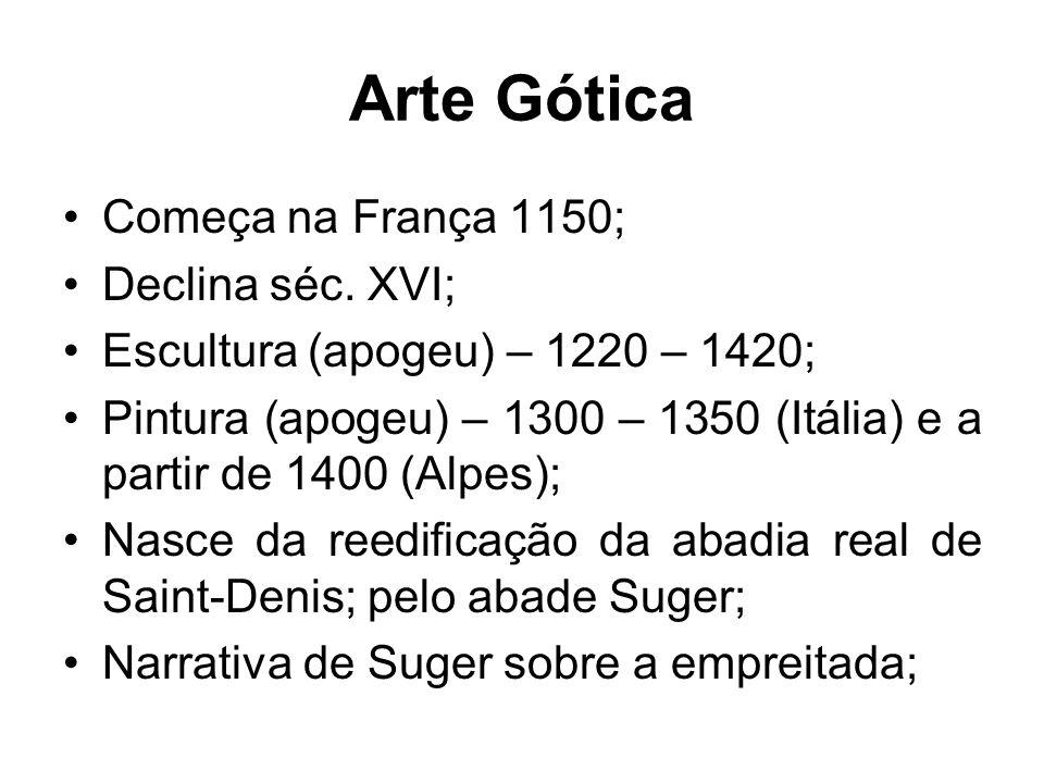 Arte Gótica •Começa na França 1150; •Declina séc. XVI; •Escultura (apogeu) – 1220 – 1420; •Pintura (apogeu) – 1300 – 1350 (Itália) e a partir de 1400