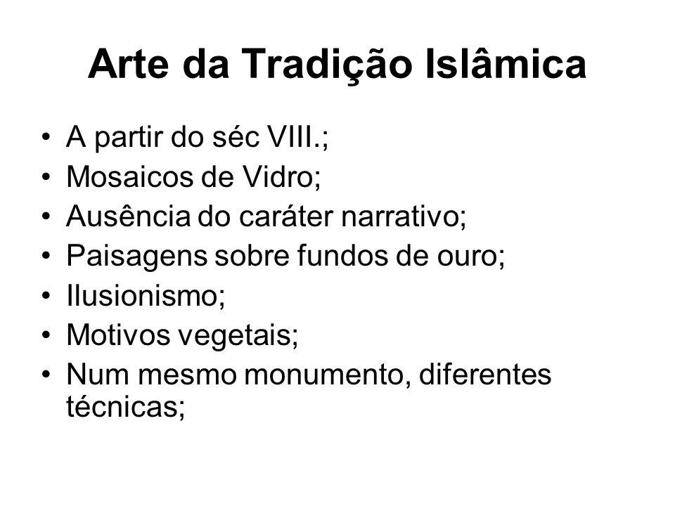 Arte da Tradição Islâmica •A partir do séc VIII.; •Mosaicos de Vidro; •Ausência do caráter narrativo; •Paisagens sobre fundos de ouro; •Ilusionismo; •