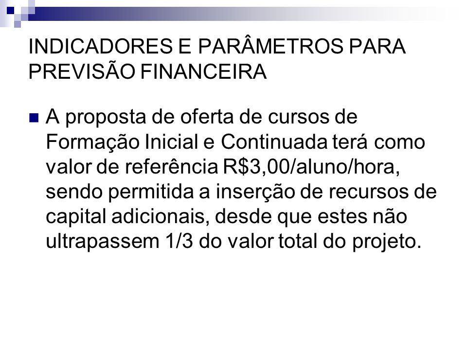 INDICADORES E PARÂMETROS PARA PREVISÃO FINANCEIRA  A proposta de oferta de cursos de Formação Inicial e Continuada terá como valor de referência R$3,