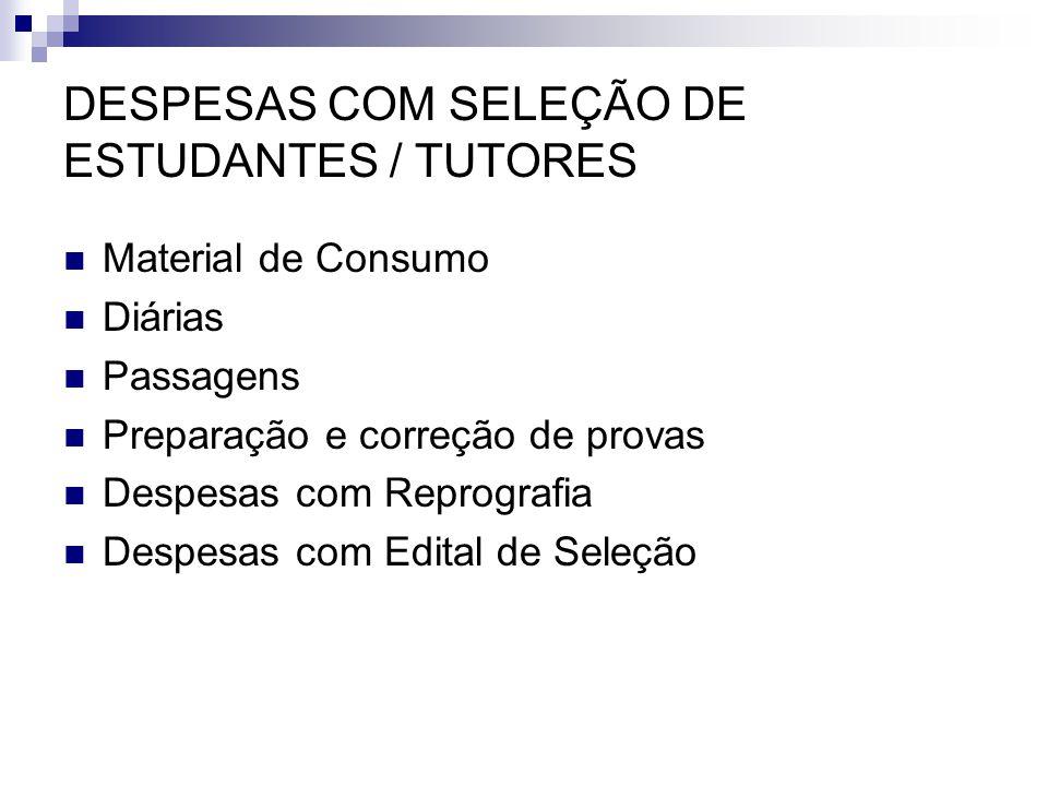 DESPESAS COM SELEÇÃO DE ESTUDANTES / TUTORES  Material de Consumo  Diárias  Passagens  Preparação e correção de provas  Despesas com Reprografia