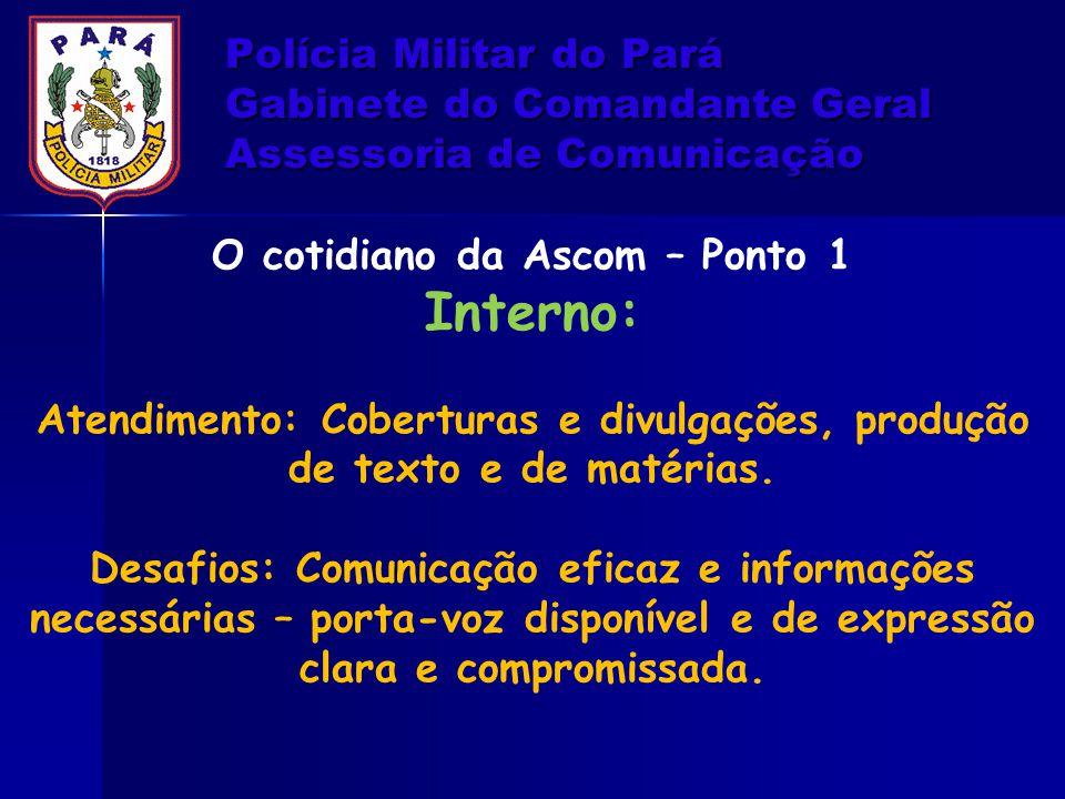 Polícia Militar do Pará Gabinete do Comandante Geral Assessoria de Comunicação O cotidiano da Ascom – Ponto 1 Interno: Atendimento: Coberturas e divul
