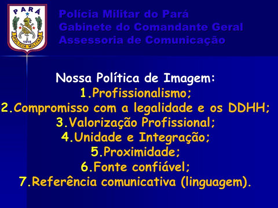 Polícia Militar do Pará Gabinete do Comandante Geral Assessoria de Comunicação Nossa Política de Imagem: 1.Profissionalismo; 2.Compromisso com a legal