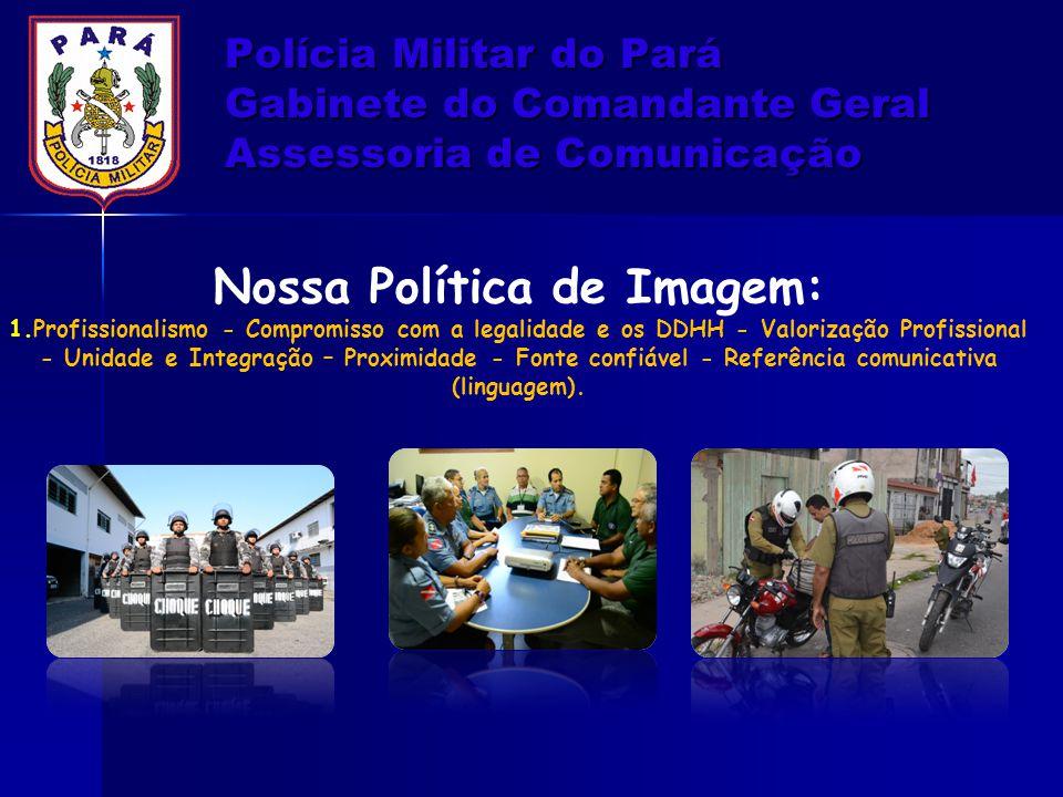 Polícia Militar do Pará Gabinete do Comandante Geral Assessoria de Comunicação Nossa Política de Imagem: 1.Profissionalismo - Compromisso com a legali