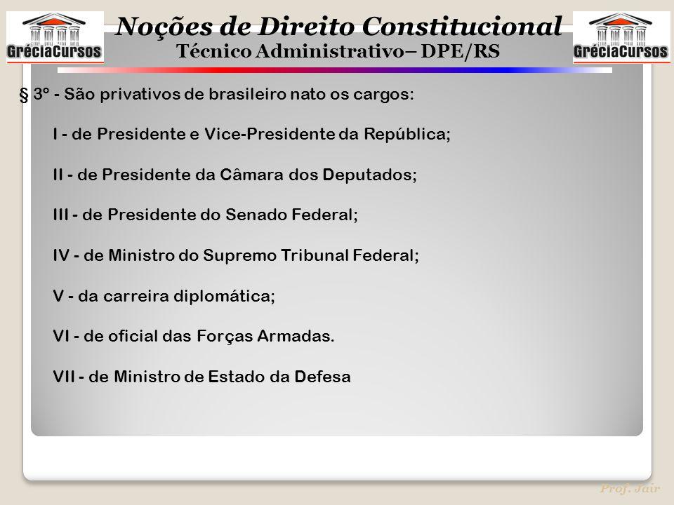 Noções de Direito Constitucional Técnico Administrativo– DPE/RS Prof. Jair § 3º - São privativos de brasileiro nato os cargos: I - de Presidente e Vic