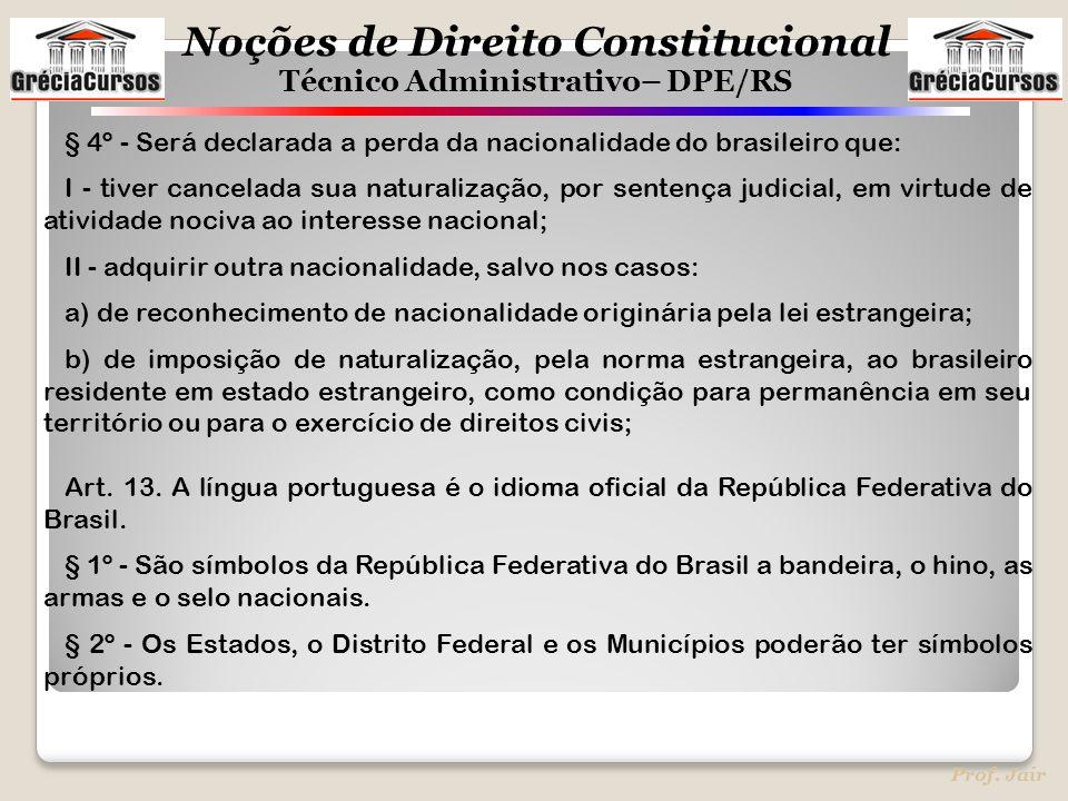 Noções de Direito Constitucional Técnico Administrativo– DPE/RS Prof. Jair § 4º - Será declarada a perda da nacionalidade do brasileiro que: I - tiver