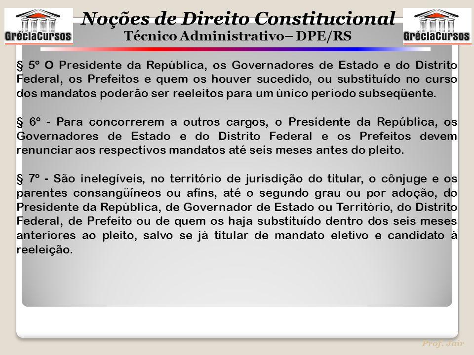 Noções de Direito Constitucional Técnico Administrativo– DPE/RS Prof. Jair § 5º O Presidente da República, os Governadores de Estado e do Distrito Fed
