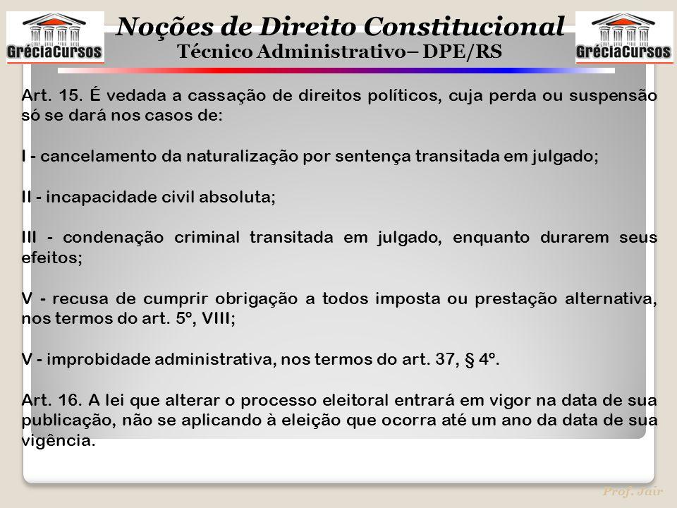 Noções de Direito Constitucional Técnico Administrativo– DPE/RS Prof. Jair Art. 15. É vedada a cassação de direitos políticos, cuja perda ou suspensão
