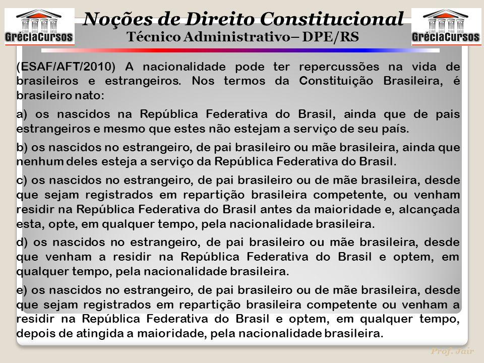 Noções de Direito Constitucional Técnico Administrativo– DPE/RS Prof. Jair (ESAF/AFT/2010) A nacionalidade pode ter repercussões na vida de brasileiro
