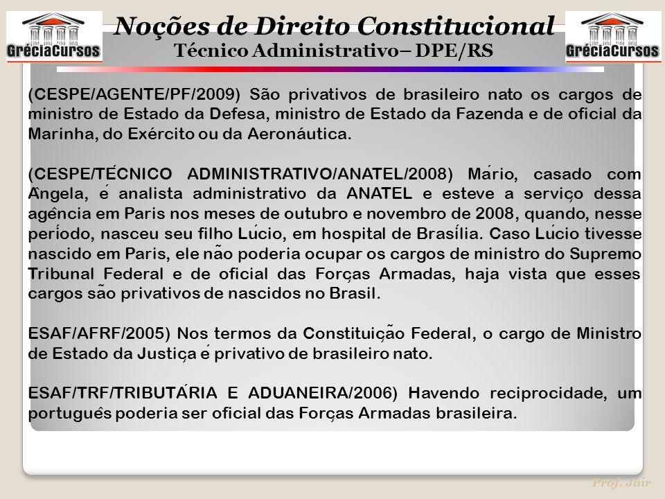 Noções de Direito Constitucional Técnico Administrativo– DPE/RS Prof. Jair (CESPE/AGENTE/PF/2009) São privativos de brasileiro nato os cargos de minis