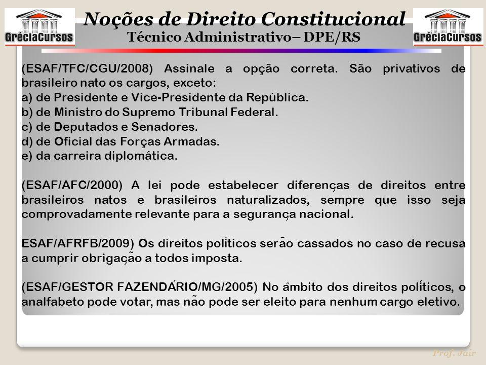 Noções de Direito Constitucional Técnico Administrativo– DPE/RS Prof. Jair (ESAF/TFC/CGU/2008) Assinale a opção correta. São privativos de brasileiro