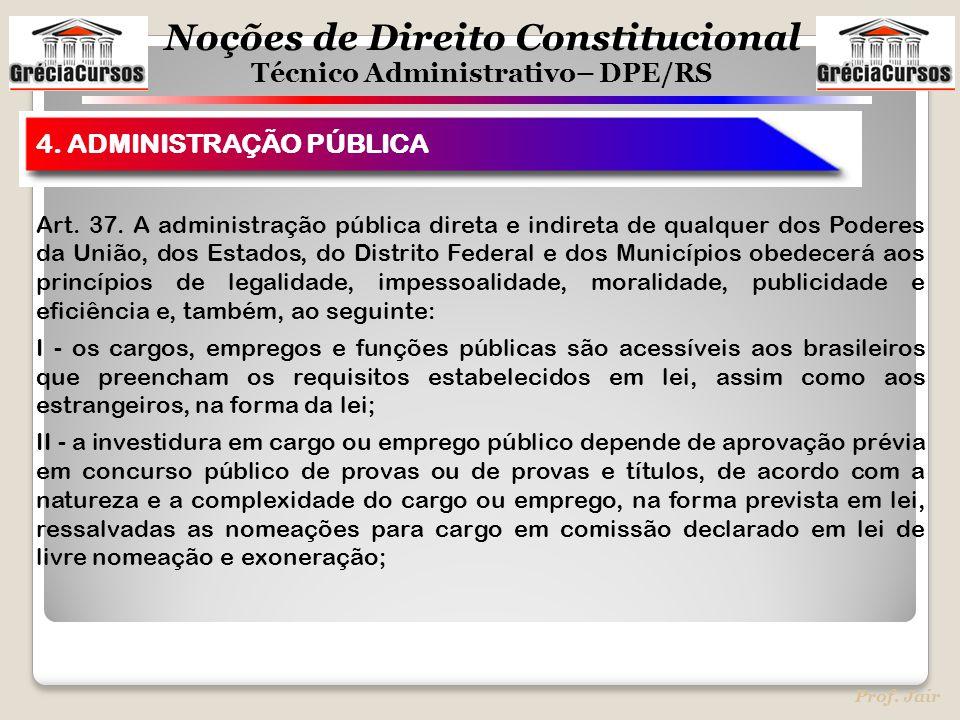 Noções de Direito Constitucional Técnico Administrativo– DPE/RS Prof. Jair 4. ADMINISTRAÇÃO PÚBLICA Art. 37. A administração pública direta e indireta