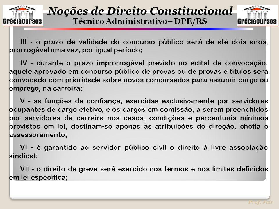 Noções de Direito Constitucional Técnico Administrativo– DPE/RS Prof. Jair III - o prazo de validade do concurso público será de até dois anos, prorro