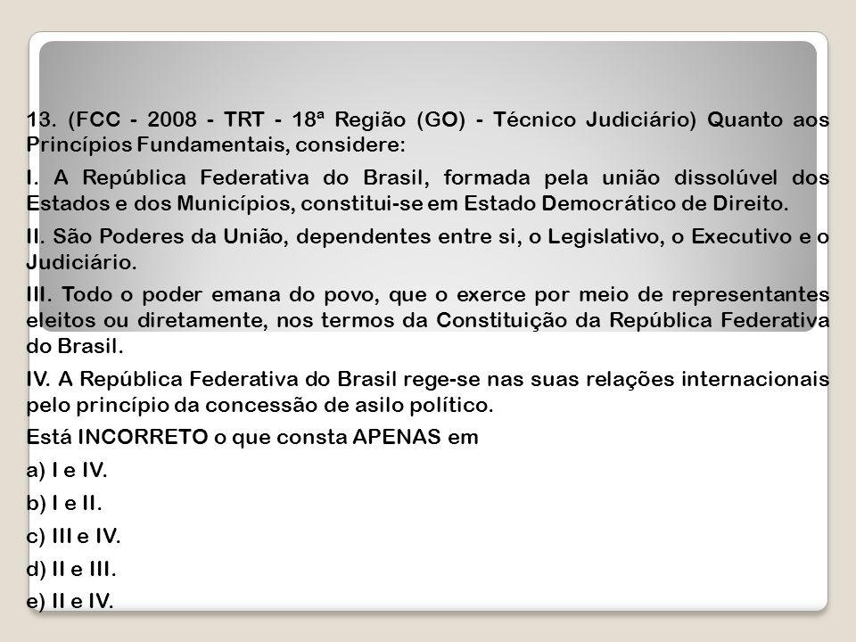 13. (FCC - 2008 - TRT - 18ª Região (GO) - Técnico Judiciário) Quanto aos Princípios Fundamentais, considere: I. A República Federativa do Brasil, form