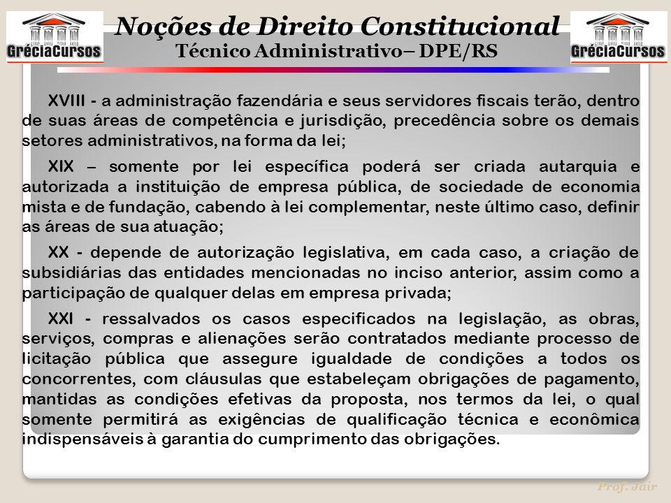 Noções de Direito Constitucional Técnico Administrativo– DPE/RS Prof. Jair XVIII - a administração fazendária e seus servidores fiscais terão, dentro