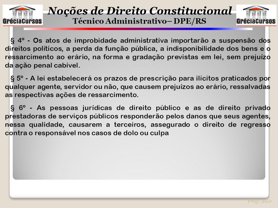 Noções de Direito Constitucional Técnico Administrativo– DPE/RS Prof. Jair § 4º - Os atos de improbidade administrativa importarão a suspensão dos dir