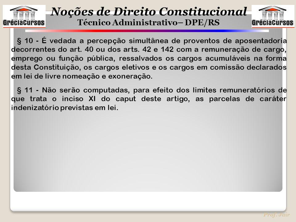 Noções de Direito Constitucional Técnico Administrativo– DPE/RS Prof. Jair § 10 - É vedada a percepção simultânea de proventos de aposentadoria decorr