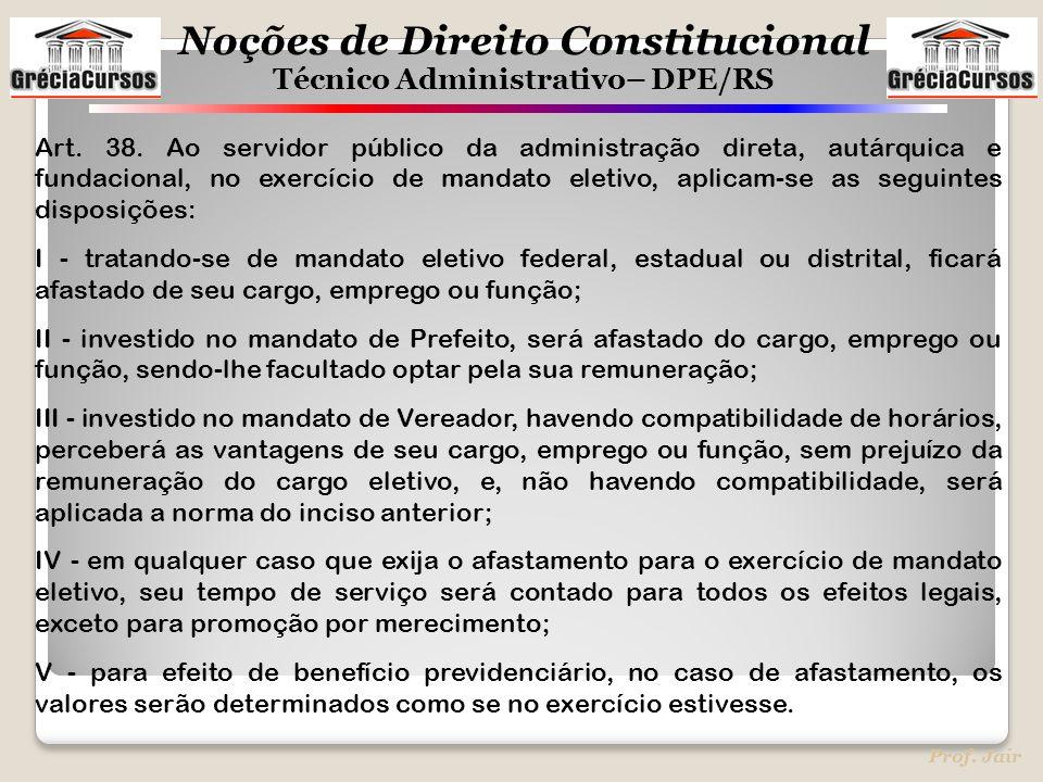 Noções de Direito Constitucional Técnico Administrativo– DPE/RS Prof. Jair Art. 38. Ao servidor público da administração direta, autárquica e fundacio