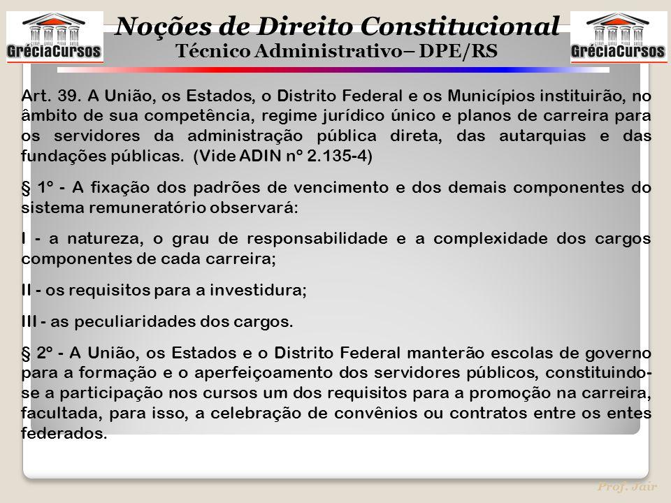 Noções de Direito Constitucional Técnico Administrativo– DPE/RS Prof. Jair Art. 39. A União, os Estados, o Distrito Federal e os Municípios instituirã
