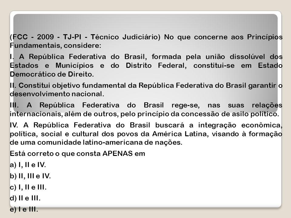 (FCC - 2009 - TJ-PI - Técnico Judiciário) No que concerne aos Princípios Fundamentais, considere: I. A República Federativa do Brasil, formada pela un