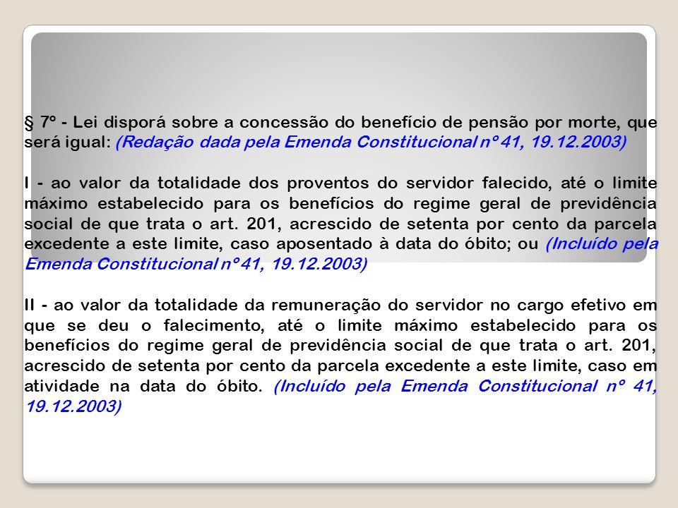 § 7º - Lei disporá sobre a concessão do benefício de pensão por morte, que será igual: (Redação dada pela Emenda Constitucional nº 41, 19.12.2003) I -