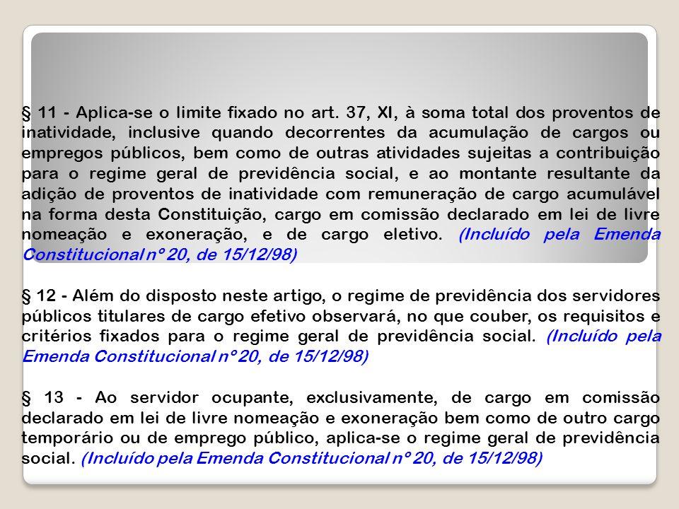 § 11 - Aplica-se o limite fixado no art. 37, XI, à soma total dos proventos de inatividade, inclusive quando decorrentes da acumulação de cargos ou em