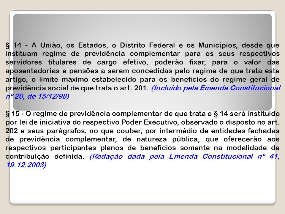 § 14 - A União, os Estados, o Distrito Federal e os Municípios, desde que instituam regime de previdência complementar para os seus respectivos servid