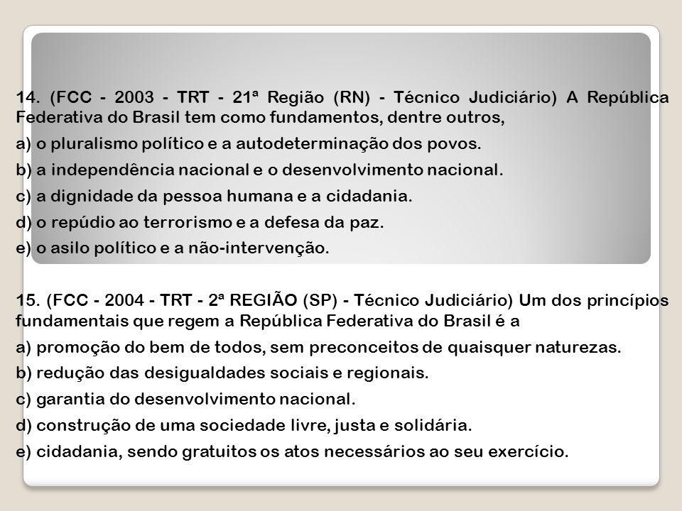 14. (FCC - 2003 - TRT - 21ª Região (RN) - Técnico Judiciário) A República Federativa do Brasil tem como fundamentos, dentre outros, a) o pluralismo po