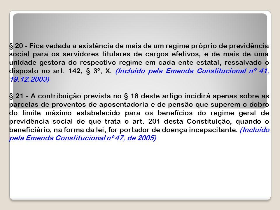 § 20 - Fica vedada a existência de mais de um regime próprio de previdência social para os servidores titulares de cargos efetivos, e de mais de uma u