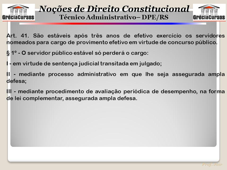 Noções de Direito Constitucional Técnico Administrativo– DPE/RS Prof. Jair Art. 41. São estáveis após três anos de efetivo exercício os servidores nom