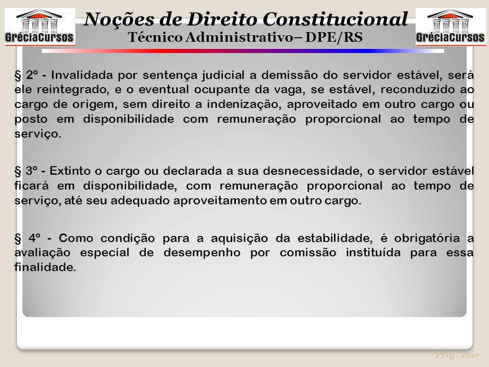 Noções de Direito Constitucional Técnico Administrativo– DPE/RS Prof. Jair § 2º - Invalidada por sentença judicial a demissão do servidor estável, ser