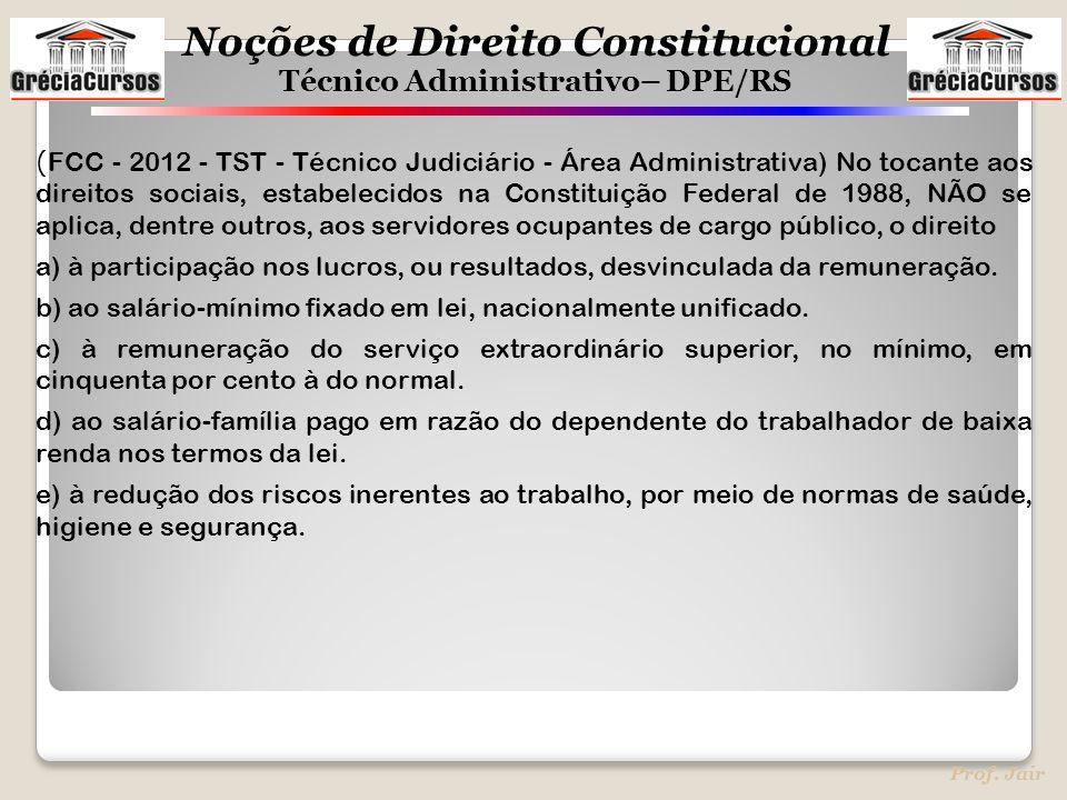 Noções de Direito Constitucional Técnico Administrativo– DPE/RS Prof. Jair ( FCC - 2012 - TST - Técnico Judiciário - Área Administrativa) No tocante a