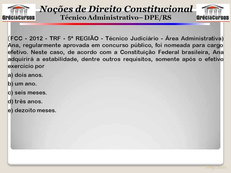 Noções de Direito Constitucional Técnico Administrativo– DPE/RS Prof. Jair ( FCC - 2012 - TRF - 5ª REGIÃO - Técnico Judiciário - Área Administrativa)