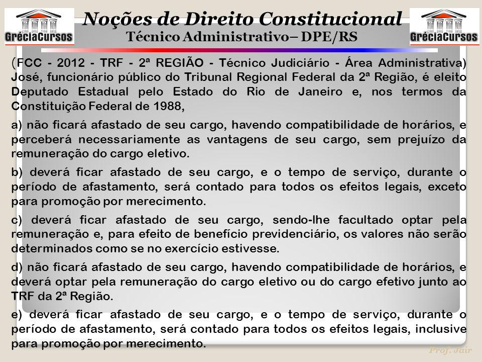 Noções de Direito Constitucional Técnico Administrativo– DPE/RS Prof. Jair ( FCC - 2012 - TRF - 2ª REGIÃO - Técnico Judiciário - Área Administrativa)