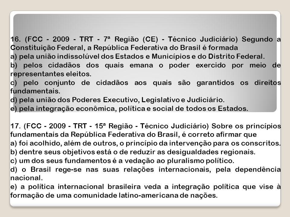 16. (FCC - 2009 - TRT - 7ª Região (CE) - Técnico Judiciário) Segundo a Constituição Federal, a República Federativa do Brasil é formada a) pela união