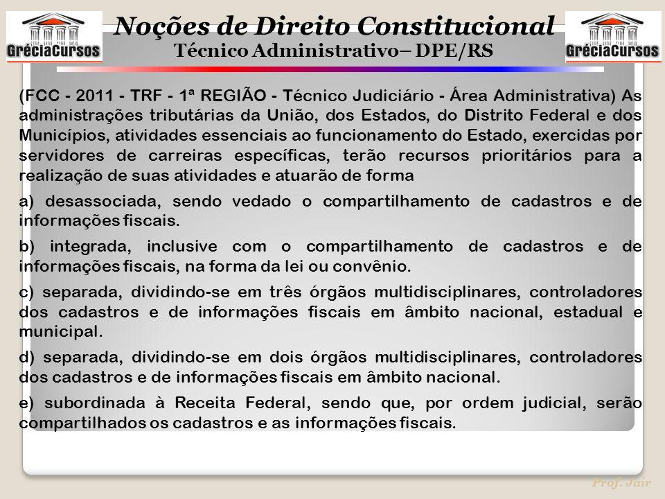 Noções de Direito Constitucional Técnico Administrativo– DPE/RS Prof. Jair (FCC - 2011 - TRF - 1ª REGIÃO - Técnico Judiciário - Área Administrativa) A