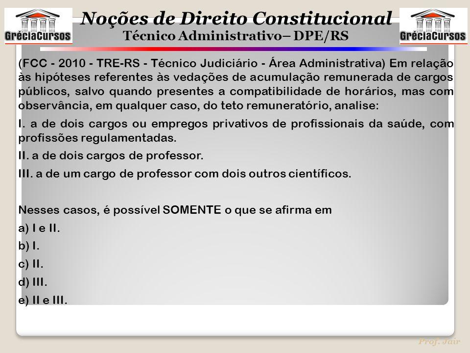 Noções de Direito Constitucional Técnico Administrativo– DPE/RS Prof. Jair (FCC - 2010 - TRE-RS - Técnico Judiciário - Área Administrativa) Em relação