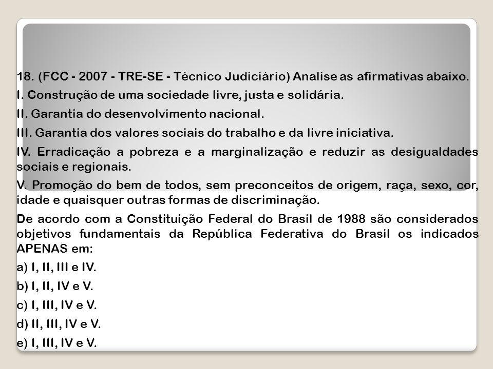 18. (FCC - 2007 - TRE-SE - Técnico Judiciário) Analise as afirmativas abaixo. I. Construção de uma sociedade livre, justa e solidária. II. Garantia do