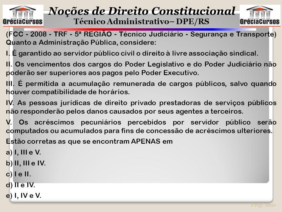 Noções de Direito Constitucional Técnico Administrativo– DPE/RS Prof. Jair (FCC - 2008 - TRF - 5ª REGIÃO - Técnico Judiciário - Segurança e Transporte