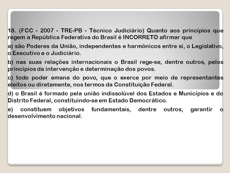18. (FCC - 2007 - TRE-PB - Técnico Judiciário) Quanto aos princípios que regem a República Federativa do Brasil é INCORRETO afirmar que a) são Poderes