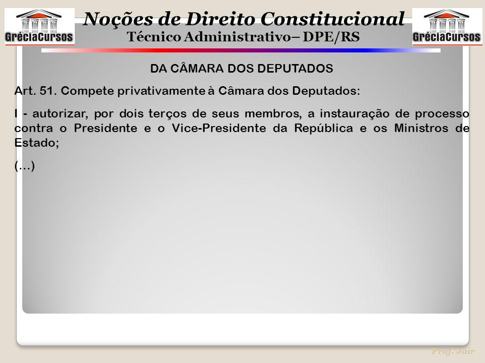 Noções de Direito Constitucional Técnico Administrativo– DPE/RS Prof. Jair DA CÂMARA DOS DEPUTADOS Art. 51. Compete privativamente à Câmara dos Deputa