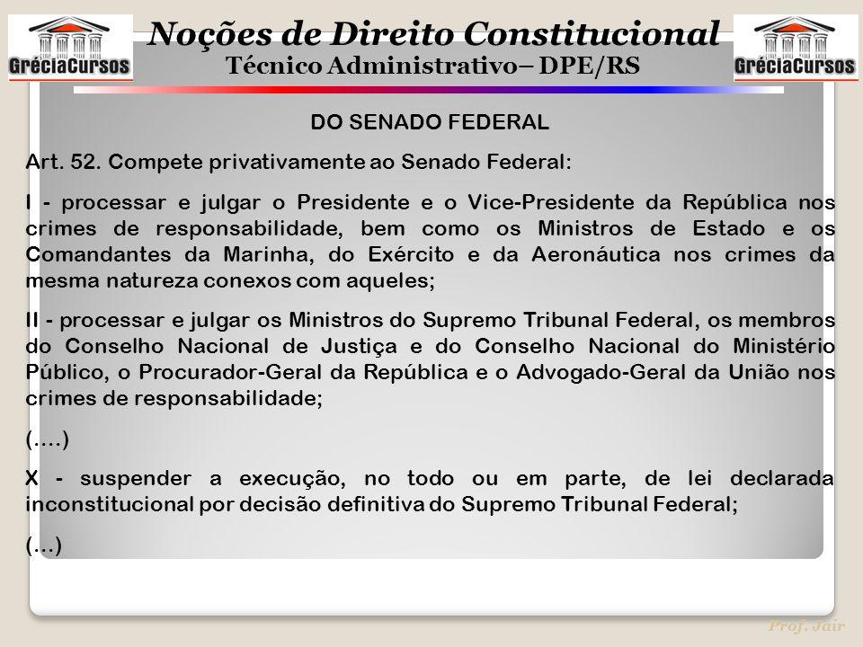 Noções de Direito Constitucional Técnico Administrativo– DPE/RS Prof. Jair DO SENADO FEDERAL Art. 52. Compete privativamente ao Senado Federal: I - pr
