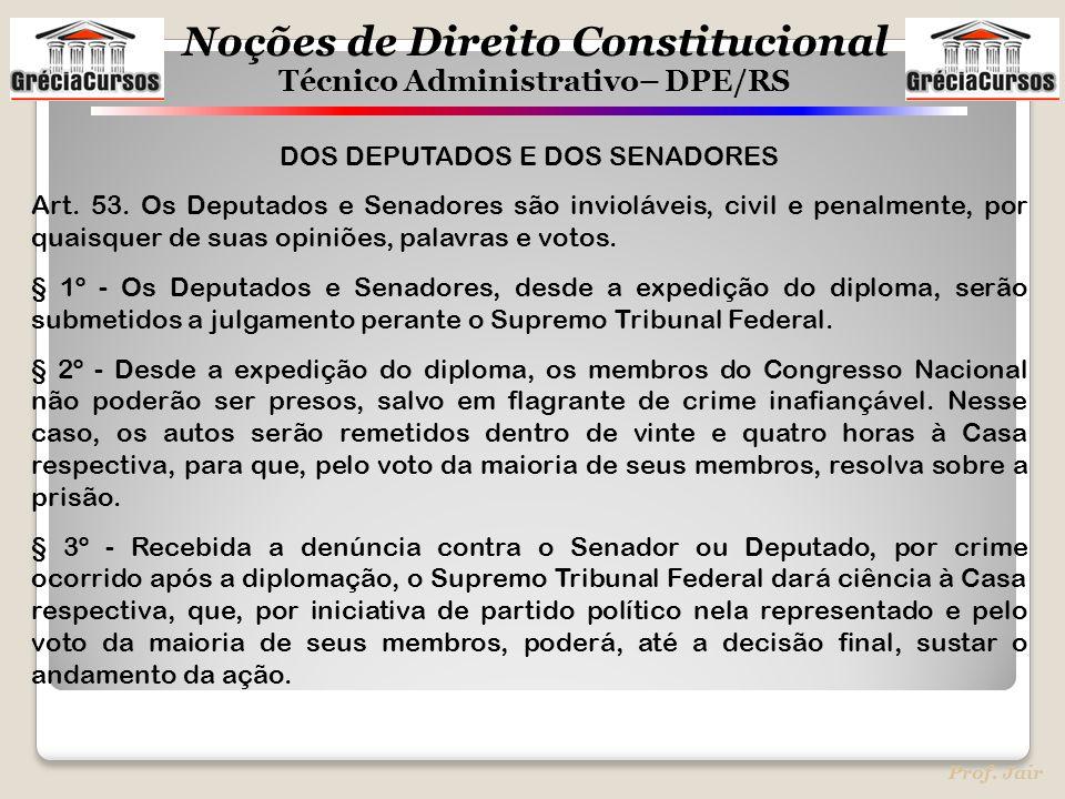 Noções de Direito Constitucional Técnico Administrativo– DPE/RS Prof. Jair DOS DEPUTADOS E DOS SENADORES Art. 53. Os Deputados e Senadores são inviolá